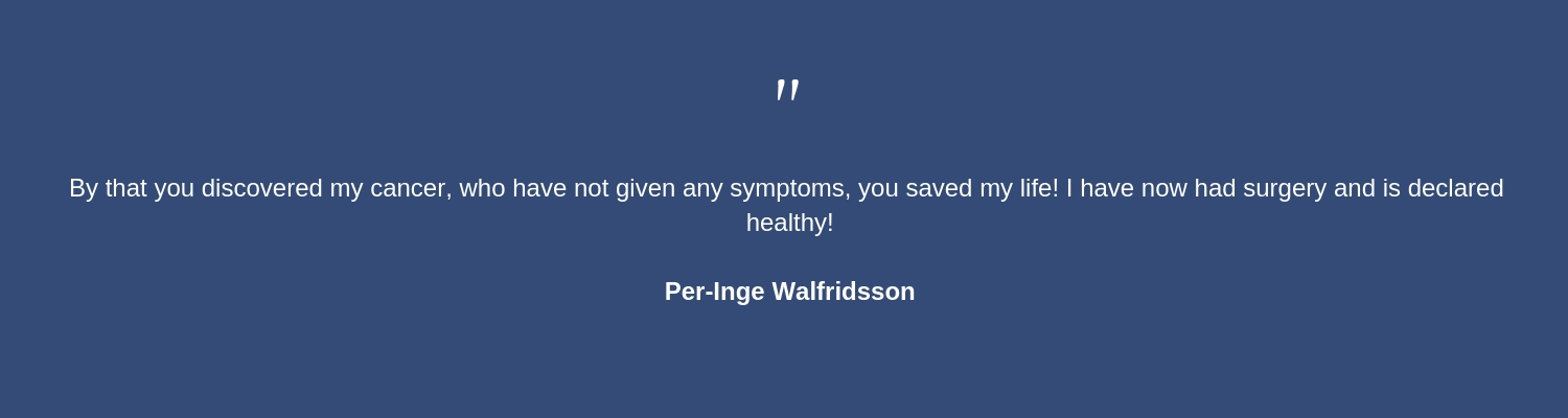 By that you discovered my cancer, who have not given any symptoms, you saved my life! I have now had surgery and is declared healthy! Per-Inge Walfridsson